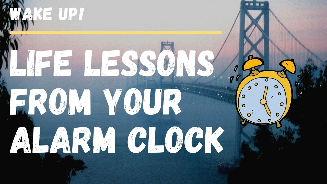 WAKE UP! LIFE LESSONS FROM YOUR ALARM CLOCK⏰