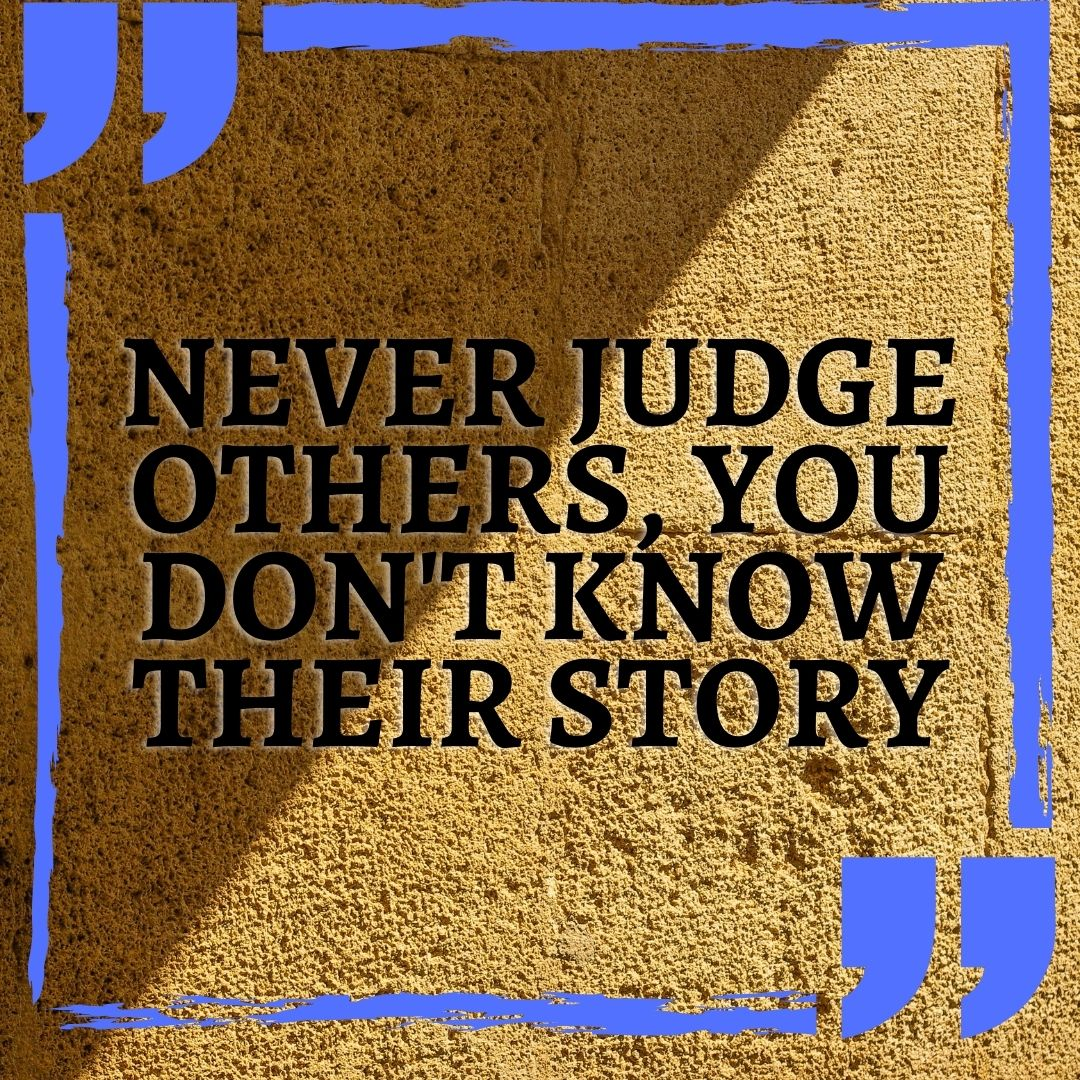 NEVER JUDGE OTHERS, YOU DON'T KNOW THEIR STORY