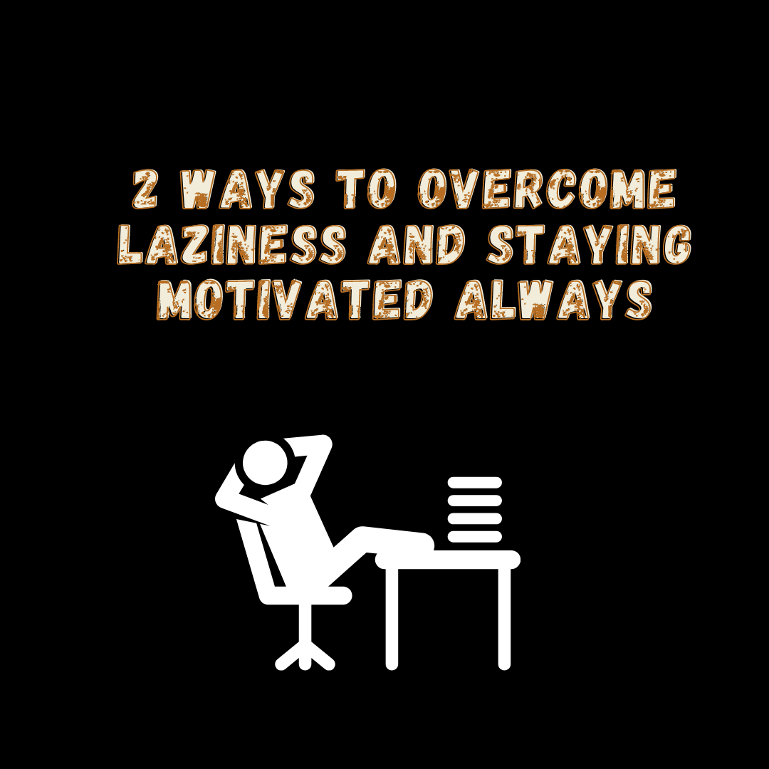 2 WAYS TO OVERCOME LAZINESS AND STAYING MOTIVATED ALWAYS
